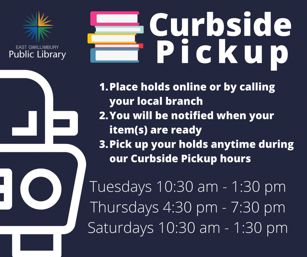 1. Place holds online or by calling your local branch 2. You will be notified when your item(s) are ready  3. Pick up your holds anytime during our Curbside Pickup hours Times: Tuesdays 10:30 am to 1:30 pm, Thursdays 4:30 pm to 7:30 pm, Saturdays 10:30 am to 1:30 pm